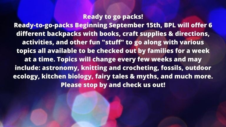 Ready to go packs! Ready-to-go-packs Beginning September 15th, BPL will offer 6 different backpacks with books, craft supplies & directions, activities, and other fun _stuff_ to go along with various topics all ava.jpg